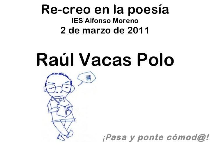 Re-creo en la poesía IES Alfonso Moreno 2 de marzo de 2011 Raúl Vacas Polo ¡P asa y ponte cómod@!