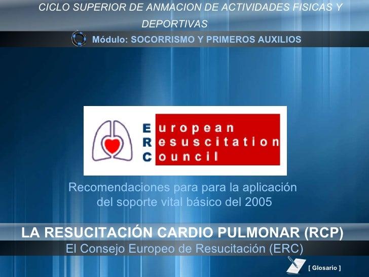 El Consejo Europeo de Resucitación (ERC) Recomendaciones para para la aplicación  del soporte vital básico del 2005 Módulo...