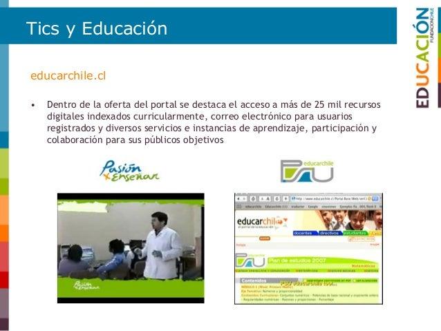 Tics y Educación • Apoyo a la formación y mantención de portales educativos similares a educarchile en América Latina. • H...