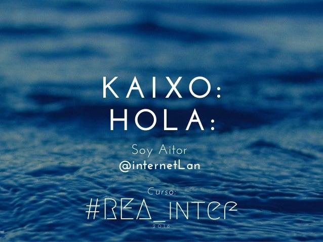 #REA_intef2 0 1 6 KAIXO: HOLA: SoyAitor @internetLan Curso: