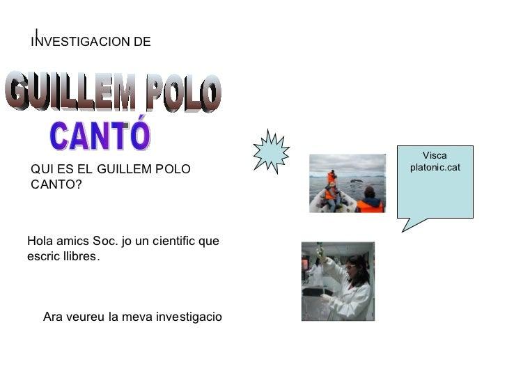 I INVESTIGACION DE  GUILLEM POLO CANTÓ QUI ES EL GUILLEM POLO CANTO? Hola amics Soc. jo un cientific que escric llibres.  ...
