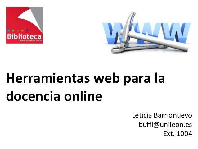 Herramientas web para la docencia online Leticia Barrionuevo buffl@unileon.es Ext. 1004