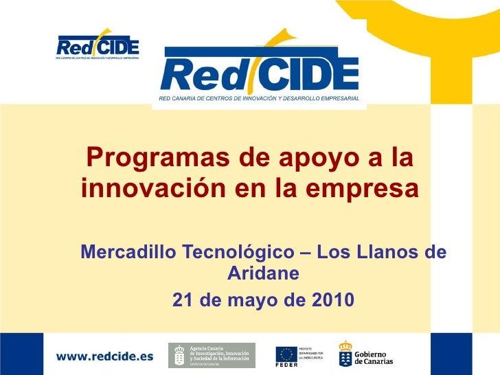 Programas de apoyo a la innovación en la empresa Mercadillo Tecnológico – Los Llanos de Aridane 21 de mayo de 2010