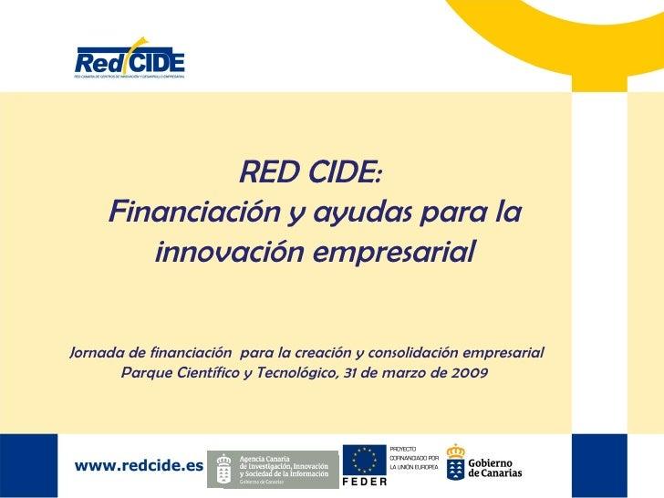 RED CIDE:  Financiación y ayudas para la innovación empresarial Jornada de financiación  para la creación y consolidación ...