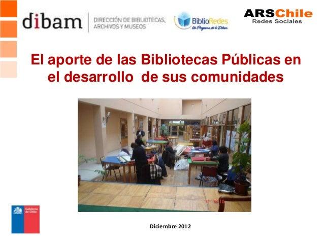 El aporte de las Bibliotecas Públicas en   el desarrollo de sus comunidades                 Diciembre 2012