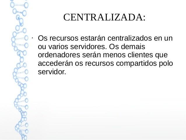 CENTRALIZADA: ● Os recursos estarán centralizados en un ou varios servidores. Os demais ordenadores serán menos clientes q...