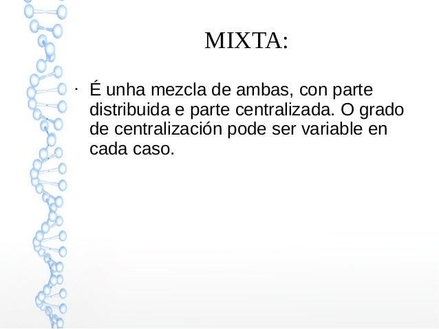 MIXTA: ● É unha mezcla de ambas, con parte distribuida e parte centralizada. O grado de centralización pode ser variable e...