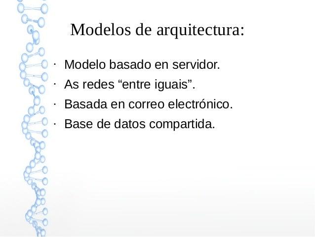 """Modelos de arquitectura: ● Modelo basado en servidor. ● As redes """"entre iguais"""". ● Basada en correo electrónico. ● Base de..."""