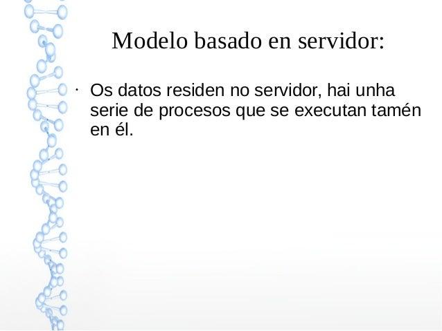 Modelo basado en servidor: ● Os datos residen no servidor, hai unha serie de procesos que se executan tamén en él.