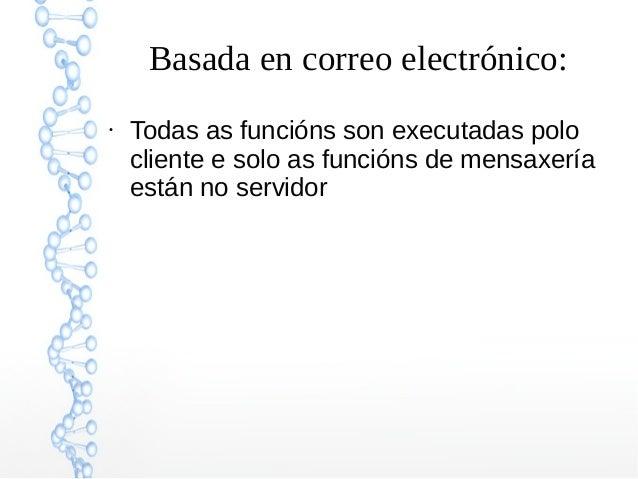 Basada en correo electrónico: ● Todas as funcións son executadas polo cliente e solo as funcións de mensaxería están no se...