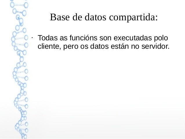 Base de datos compartida: ● Todas as funcións son executadas polo cliente, pero os datos están no servidor.