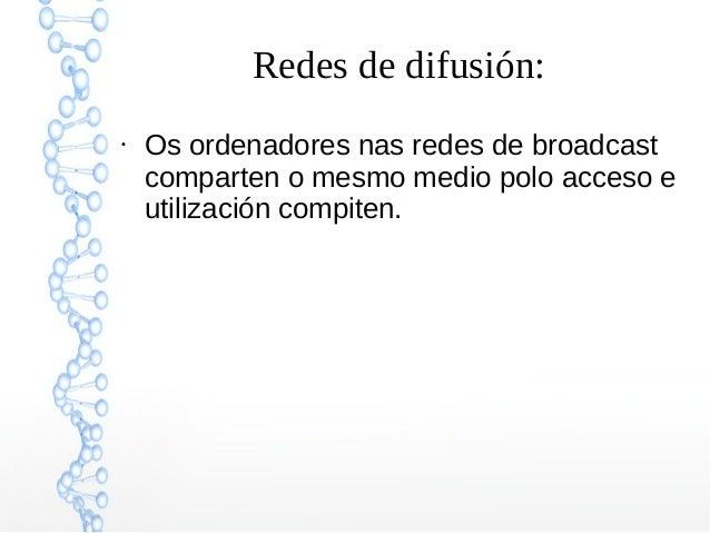 Redes de difusión: ● Os ordenadores nas redes de broadcast comparten o mesmo medio polo acceso e utilización compiten.