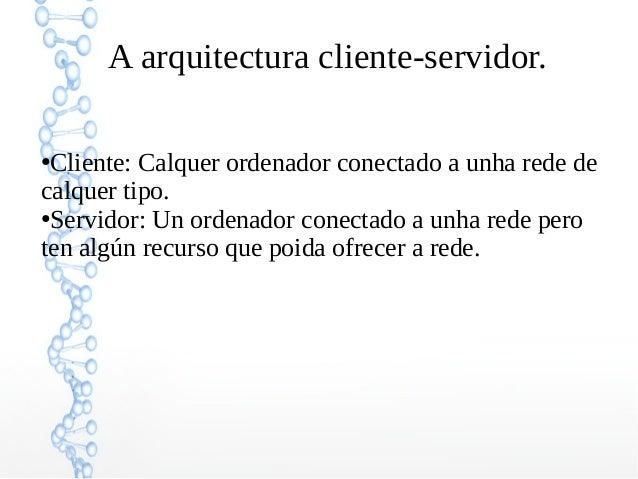 A arquitectura cliente-servidor. ●Cliente: Calquer ordenador conectado a unha rede de calquer tipo. ●Servidor: Un ordenado...
