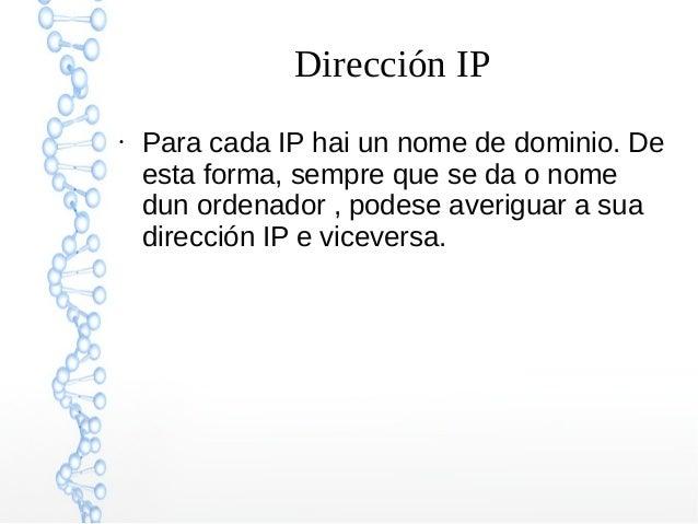 Dirección IP ● Para cada IP hai un nome de dominio. De esta forma, sempre que se da o nome dun ordenador , podese averigua...