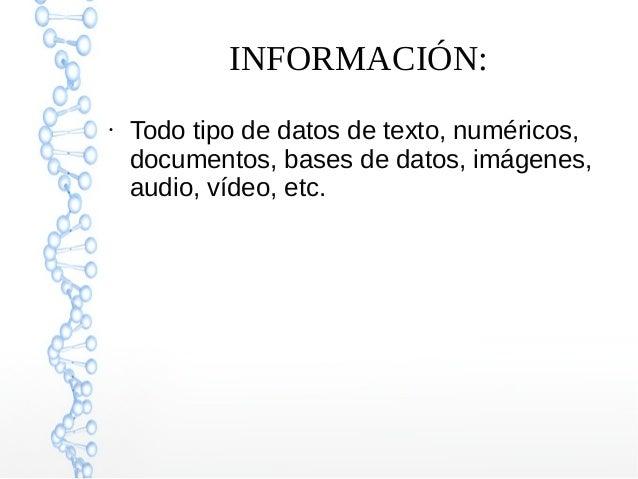 INFORMACIÓN: ● Todo tipo de datos de texto, numéricos, documentos, bases de datos, imágenes, audio, vídeo, etc.