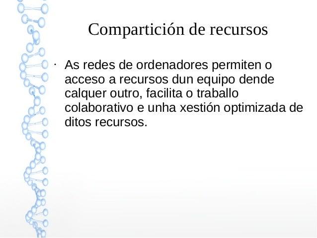 Compartición de recursos ● As redes de ordenadores permiten o acceso a recursos dun equipo dende calquer outro, facilita o...