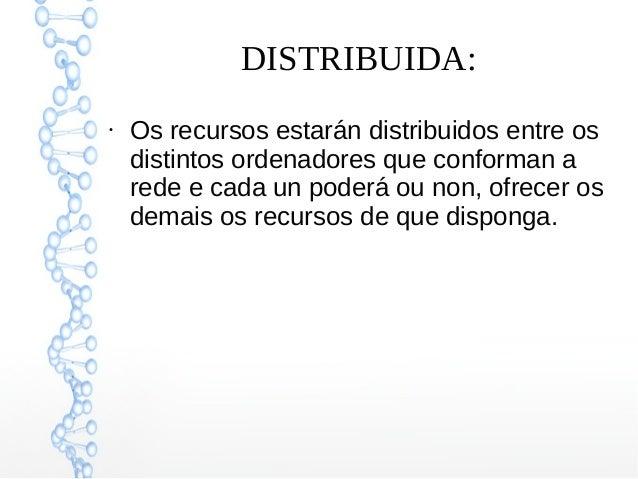 DISTRIBUIDA: ● Os recursos estarán distribuidos entre os distintos ordenadores que conforman a rede e cada un poderá ou no...