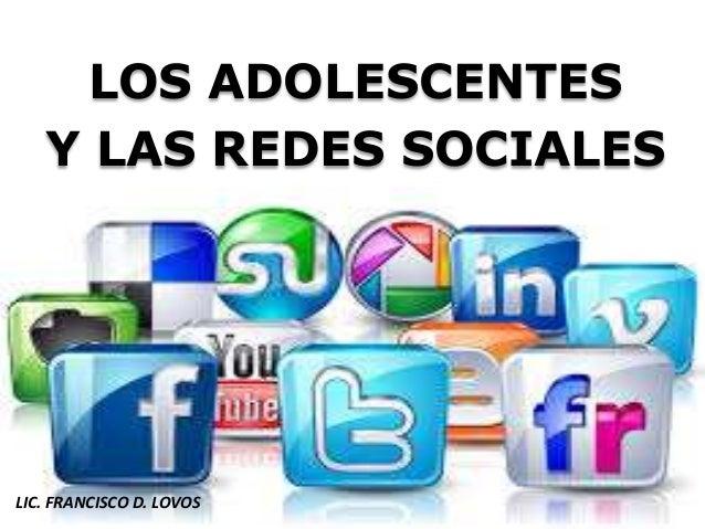 LOS ADOLESCENTES Y LAS REDES SOCIALES LIC. FRANCISCO D. LOVOS