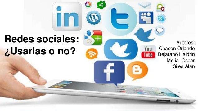 Redes sociales: ¿Usarlas o no? Autores: Chacon Orlando Bejarano Haldrin Mejía Oscar Siles Alan