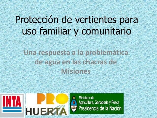Protección de vertientes parauso familiar y comunitarioUna respuesta a la problemáticade agua en las chacras deMisiones