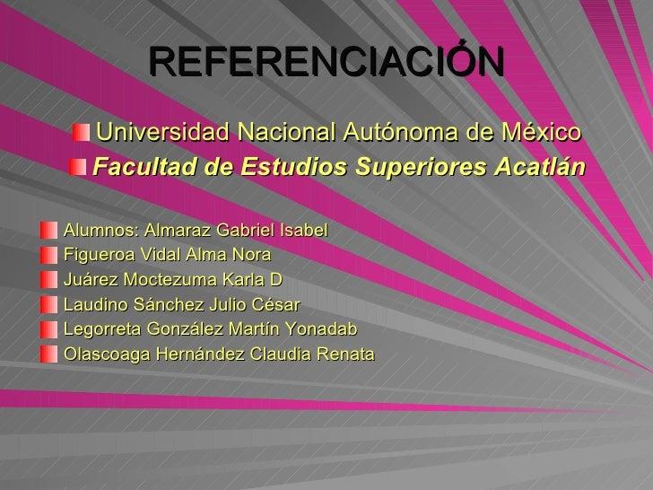 REFERENCIACIÓN <ul><li>Universidad Nacional Autónoma de México </li></ul><ul><li>Facultad de Estudios Superiores Acatlán <...