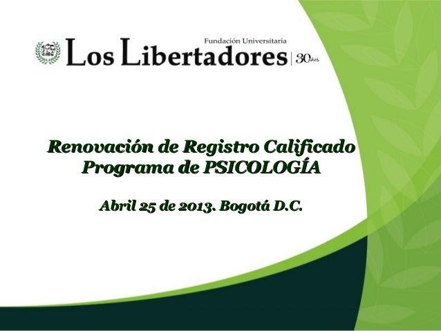 Renovación de Registro CalificadoRenovación de Registro Calificado Programa de PSICOLOGÍAPrograma de PSICOLOGÍA Abril 25 d...