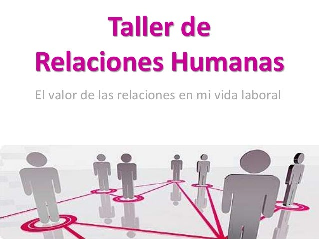Taller de  Relaciones Humanas  El valor de las relaciones en mi vida laboral