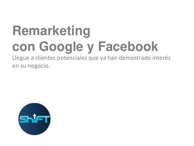 Remarketing con Google y Facebook Llegue a clientes potenciales que ya han demostrado interés en su negocio.