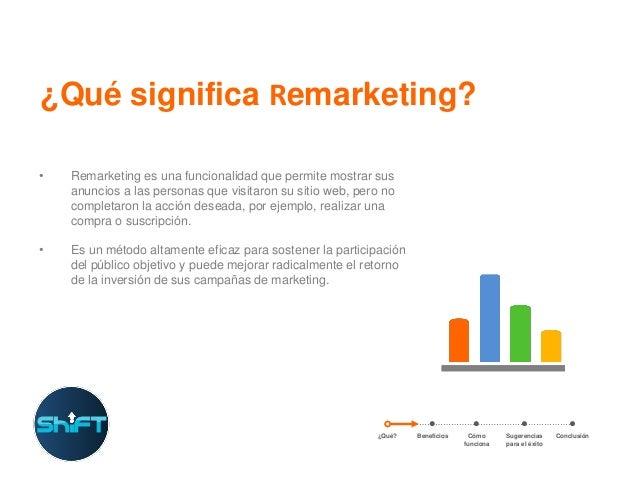 ¿Qué significa Remarketing? •  Remarketing es una funcionalidad que permite mostrar sus anuncios a las personas que visita...
