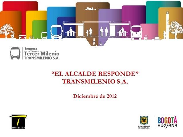 """""""EL ALCALDE RESPONDE""""   TRANSMILENIO S.A.     Diciembre de 2012"""