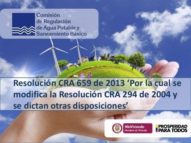 Resolución CRA 659 de 2013 'Por la cual se modifica la Resolución CRA 294 de 2004 y se dictan otras disposiciones'