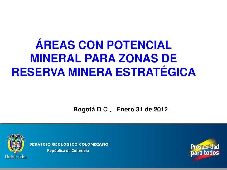 ÁREAS CON POTENCIAL  MINERAL PARA ZONAS DERESERVA MINERA ESTRATÉGICA                     Bogotá D.C., Enero 31 de 2012  SE...
