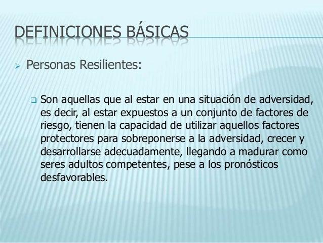 DEFINICIONES BÁSICAS   Personas Resilientes:       Son aquellas que al estar en una situación de adversidad,        es d...