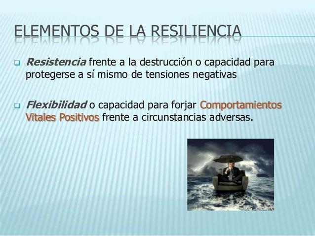 ELEMENTOS DE LA RESILIENCIA   Resistencia frente a la destrucción o capacidad para    protegerse a sí mismo de tensiones ...