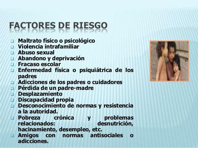 FACTORES DE RIESGO   Maltrato físico o psicológico   Violencia intrafamiliar   Abuso sexual   Abandono y deprivación ...