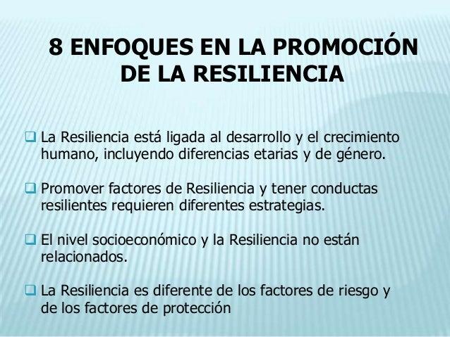 8 ENFOQUES EN LA PROMOCIÓN        DE LA RESILIENCIA La Resiliencia está ligada al desarrollo y el crecimiento  humano, in...