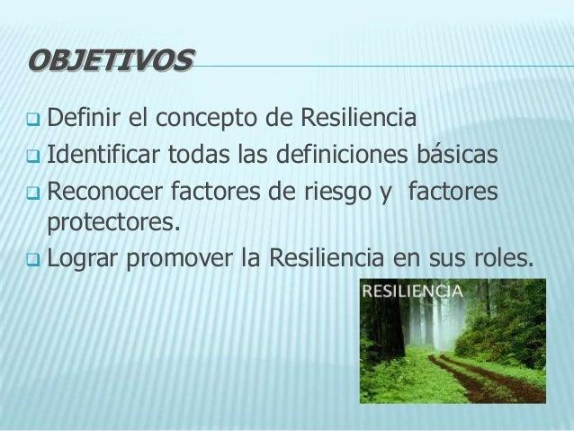 OBJETIVOS Definir el concepto de Resiliencia Identificar todas las definiciones básicas Reconocer factores de riesgo y ...