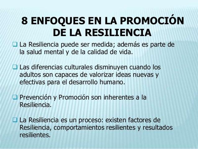 8 ENFOQUES EN LA PROMOCIÓN        DE LA RESILIENCIA La Resiliencia puede ser medida; además es parte de  la salud mental ...