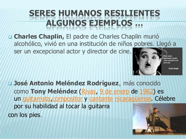 SERES HUMANOS RESILIENTES            ALGUNOS EJEMPLOS …   Charles Chaplin, El padre de Charles Chaplin murió    alcohólic...
