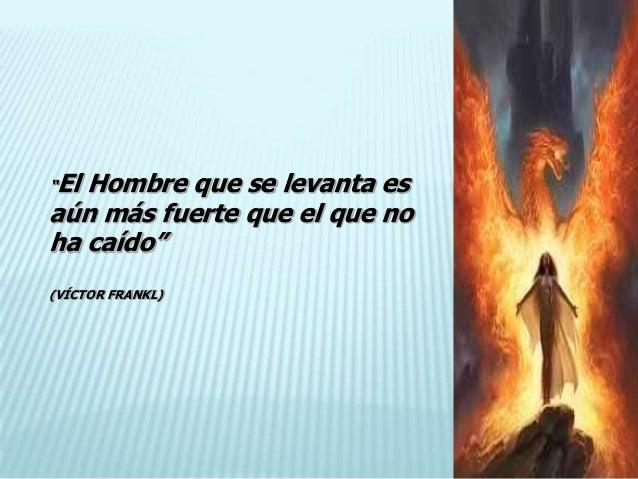 """""""ElHombre que se levanta esaún más fuerte que el que noha caído""""(VÍCTOR FRANKL)"""