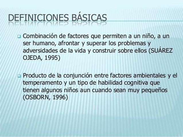 DEFINICIONES BÁSICAS    Combinación de factores que permiten a un niño, a un     ser humano, afrontar y superar los probl...