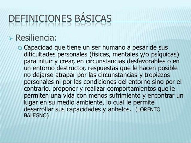 DEFINICIONES BÁSICAS   Resiliencia:       Capacidad que tiene un ser humano a pesar de sus        dificultades personale...