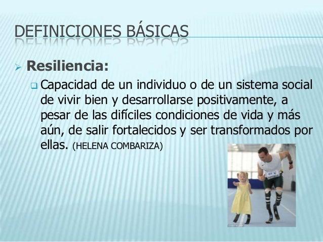 DEFINICIONES BÁSICAS   Resiliencia:     Capacidad    de un individuo o de un sistema social      de vivir bien y desarro...