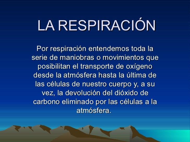 LA RESPIRACIÓN Por respiración entendemos toda la serie de maniobras o movimientos que posibilitan el transporte de oxígen...