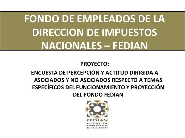 FONDO DE EMPLEADOS DE LA DIRECCION DE IMPUESTOS NACIONALES – FEDIAN<br />PROYECTO:<br />ENCUESTA DE PERCEPCIÓN Y ACTITUD D...