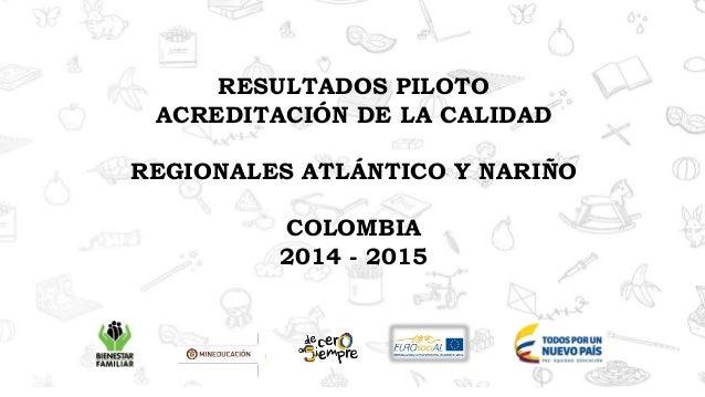 RESULTADOS PILOTO ACREDITACIÓN DE LA CALIDAD REGIONALES ATLÁNTICO Y NARIÑO COLOMBIA 2014 - 2015