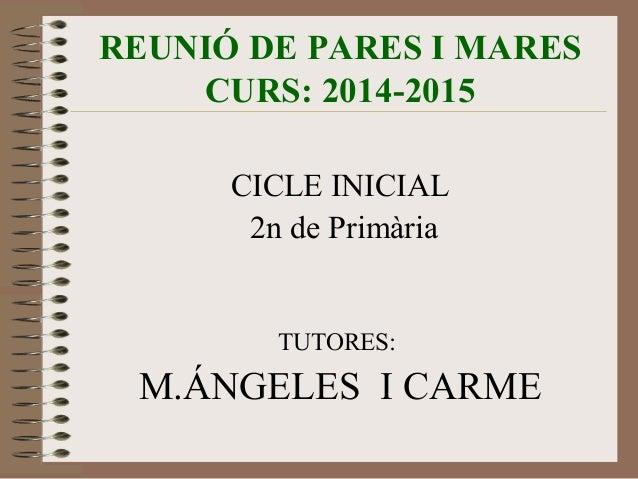 REUNIÓ DE PARES I MARES  CURS: 2014-2015  CICLE INICIAL  2n de Primària  TUTORES:  M.ÁNGELES I CARME