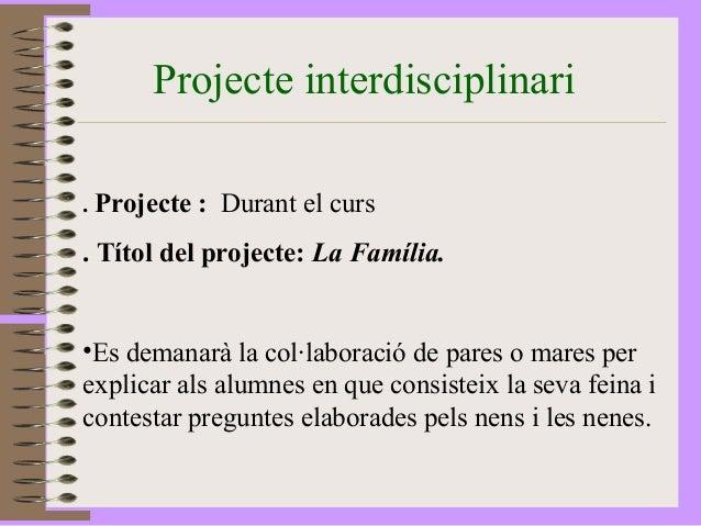 Projecte interdisciplinari  . Projecte : Durant el curs  . Títol del projecte: La Família.  •Es demanarà la col·laboració ...