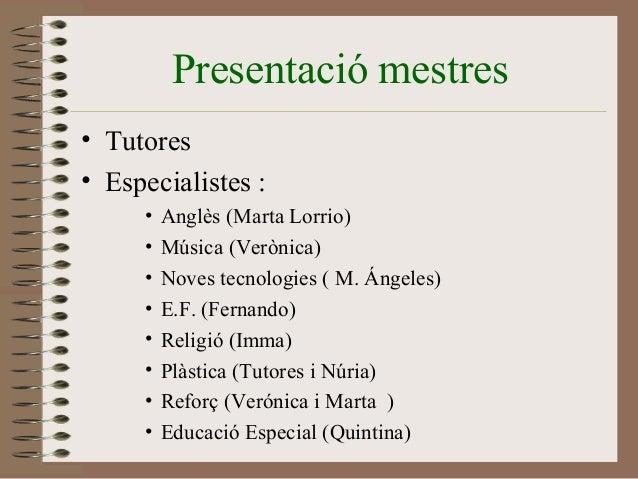 Presentació mestres  • Tutores  • Especialistes :  • Anglès (Marta Lorrio)  • Música (Verònica)  • Noves tecnologies ( M. ...