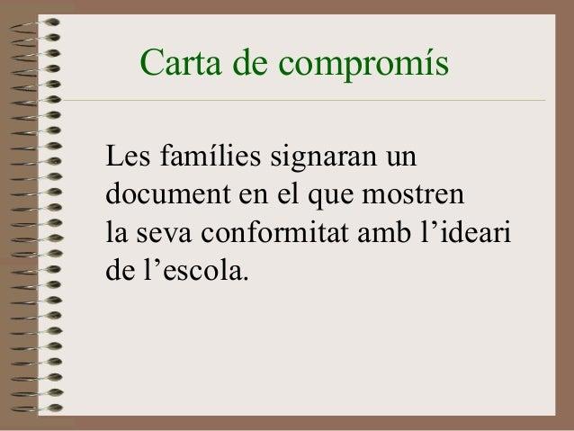 Carta de compromís  Les famílies signaran un  document en el que mostren  la seva conformitat amb l'ideari  de l'escola.